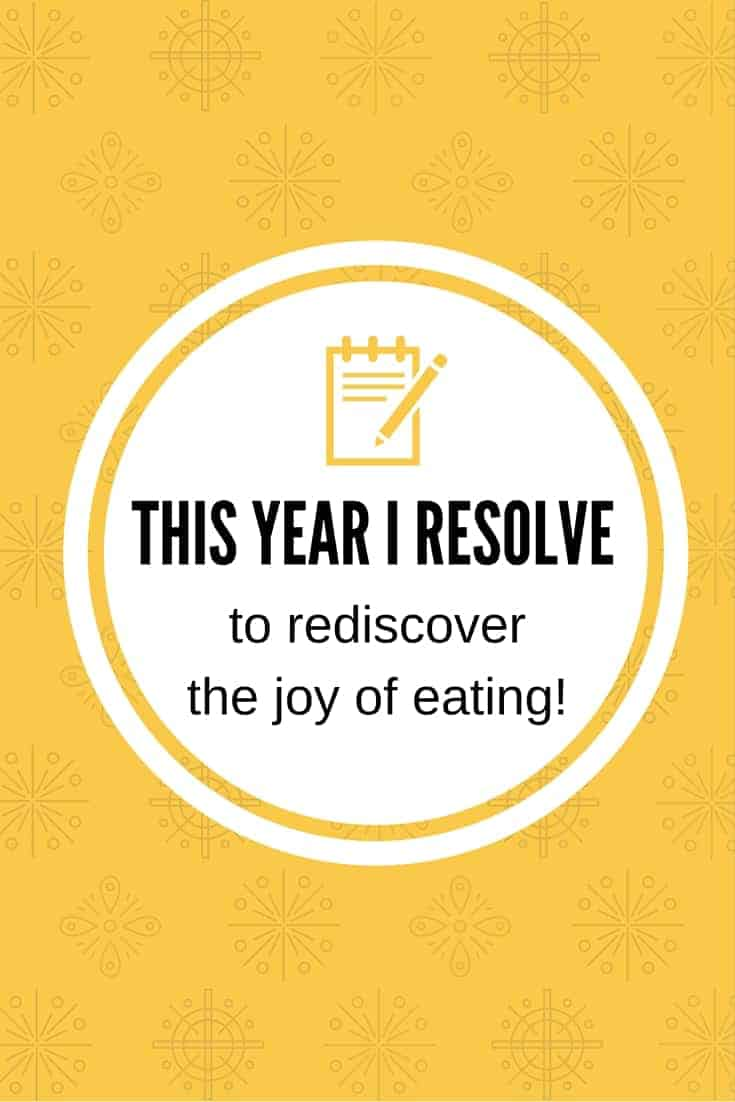 This year I resolve to rediscover the joy of eating!